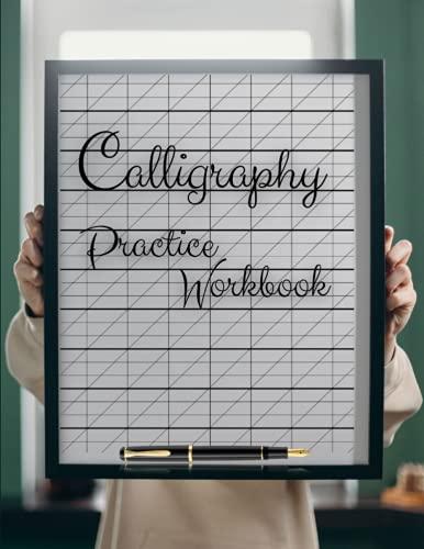 Calligraphy Practice Workbook: Calligraphy Writing Pad, Calligraphy Practice Notebook Paper And Workbook For Lettering Artist And Lettering For ... Manual (Lettering, Calligraphy, Typography)