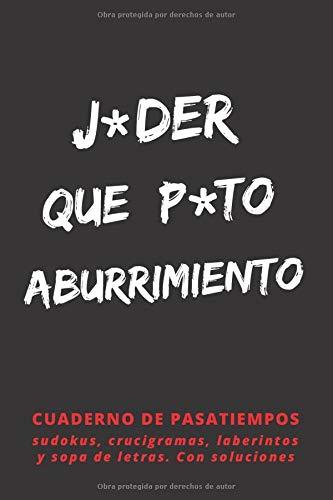 J*DER QUE P*TO ABURRIMIENTO: PASATIEMPOS PARA ADULTOS | SUDOKUS, CRUCIGRAMAS, SOPAS DE LETRAS Y LABERINTOS | VARIOS NIVELES DE DIFICULTAD | INCLUYE SOLUCIONES.