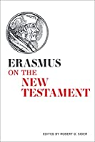 Erasmus on the New Testament: Selections from the Paraphrases, the Annotations, and the Writings on Biblical Interpretation (Erasmus Studies)