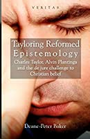 Tayloring Reformed Epistemology: Charles Taylor, Alvin Plantinga and the de jure Challenge to Christian Belief (The Veritas Series)