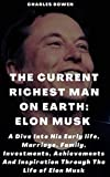 THE CURRENT RICHEST MAN ON EARTH: ELON MUSK: A Dive Into His Early Life, Marriage, Family, Investments, Achievements And Inspiration Through The Life Of Elon Musk (English Edition)