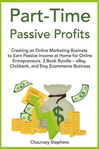 Part-Time Passive Profits: Creating an Online Marketing Business to Earn Passive Income at Home for Online Entrepreneurs. 3 Book Bundle – eBay, Clickbank, and Etsy Ecommerce Business (English Edition)