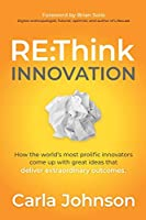 RE:Think Innovation: How the World's Most Prolific Innovators Come Up with Great Ideas that Deliver Extraordinary Outcomes