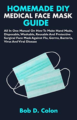 HOMEMADE DIY MEDICAL FACE MASK GUIDE: All In One Manual On How To Make Hand Made, Disposable, Washable, Reusable And Protective Surgical Face Mask Against Flu, Germs, Bacteria, Virus And Viral Disease
