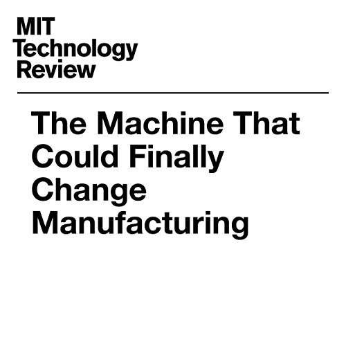 The Machine That Could Finally Change Manufacturing | David Rotman