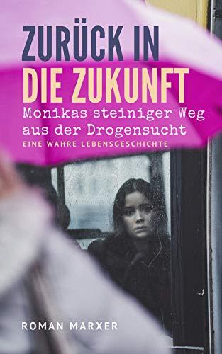 Zurück in die Zukunft: Monikas steiniger Weg aus der Drogensucht des Platzspitz (Needle Park Zürich) (German Edition)