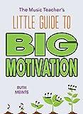 The Music Teacher's Little Guide to Big Motivation