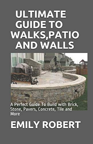ULTIMATE GUIDE TO WALKS,PATIO AND WALLS: A Perfect Guide To Build with Brick, Stone, Pavers, Concrete, Tile and More