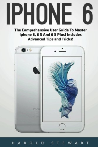 iPhone 6: The Comprehensive User Guide To Master Iphone 6, 6 S And 6 S Plus! Includes Advanced Tips and Tricks! (Iphone 6, IOS 9, Apple)