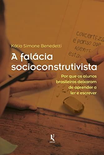 A Falácia Socioconstrutivista: por que os Alunos Brasileiros Deixaram de Aprender a ler e Escrever