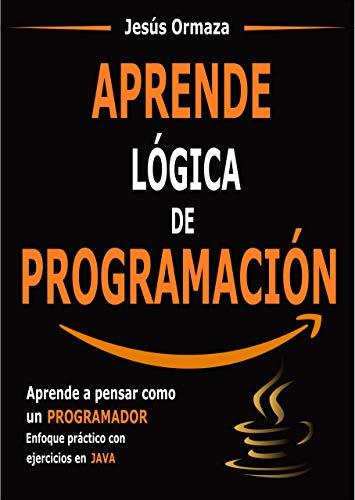 Aprende lógica de programación: Aprende a pensar como un programador. Enfoque práctico con ejercicios en Java