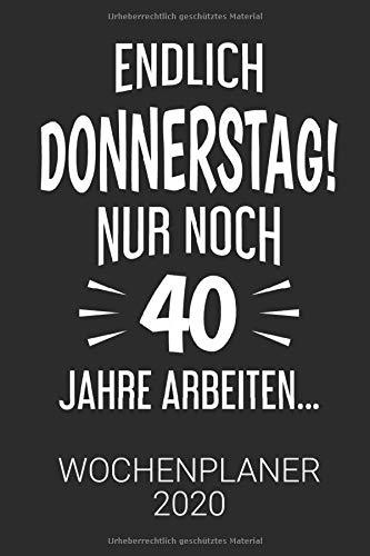 Endlich Donnerstag! Nur noch 40 Jahre arbeiten - Lustiger Spruch Wochenplaner 2020 für Kollegen auf Arbeit: Wochenkalender 2020   DIN A5