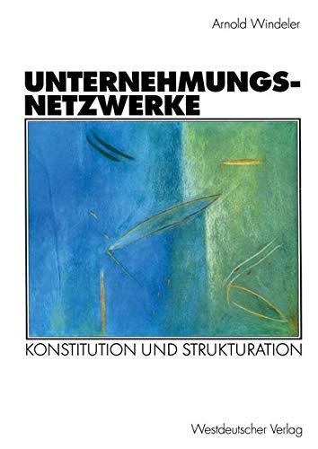 Unternehmungsnetzwerke . Konstitution und Strukturation (Organisation und Gesellschaft)