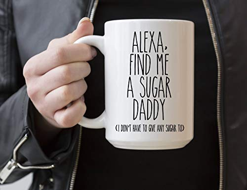 Alexa Find Me a Sugar Daddy One I Dont Have To Give any Sugar To Coffee Mug Joke Funny Gift