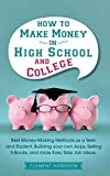 How to Make Money in High School and College: Best Money Making Methods as a Teen and Student, Building Your Own Apps, Selling E-books, and More Easy Side Job Ideas