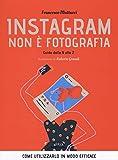 instagram non è fotografia. guida dalla a alla z. come utilizzarlo in modo efficace