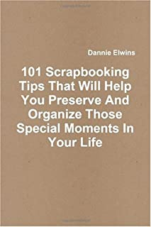 101 Scrapbooking Tips That Will Help You Preserve And Organize Those Special Moments In Your Life
