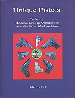 Unique Pistols; The Pistols of Manufacturer d'Armes des Pyrenees Francais from 1923 to 1945 and Related Spanish Pistols by Robert L. Adair Jr. (2015-08-02)