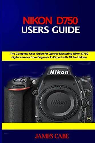 Nikon D750 Users Guide: The Complete User Guide for Quickly Mastering Nikon D750 digital camera from Beginner to Expert with All the Hidden Tips and Tricks
