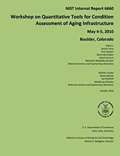 NIST Internal Report 6660: Workshop on Quantitative Tools for Condition Assessment of Aging Infrastructure May 4-5, 2010 Boulder, Colorado