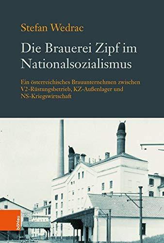 Die Brauerei Zipf im Nationalsozialismus: Ein österreichisches Brauunternehmen zwischen V2-Rüstungsbetrieb, KZ-Außenlager und NS-Kriegswirtschaft