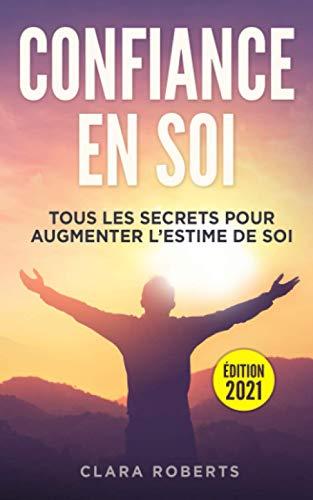 Confiance en soi: tous les secrets pour augmenter l'estime de soi   Guide complet pour apprendre comment améliorer les relations avec vous-même, les autres et doc vivre plus heureux