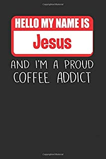 Hello My Name Is Jesus And I'm A Proud Coffee Addict: Lined Notebooks