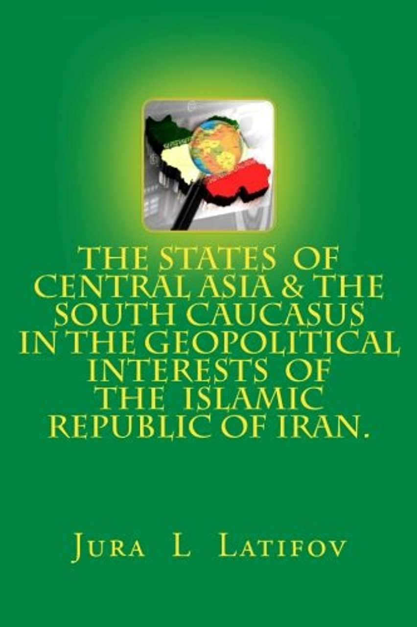 The states of Central Asia and the South Caucasus  in the geopolitical interests of the  Islamic Republic of Iran (Russian Edition)