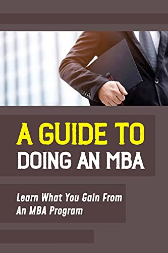 A Guide To Doing An MBA: Learn What You Gain From An MBA Program