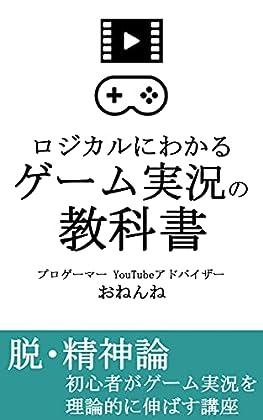 ロジカルにわかる ゲーム実況の教科書: 精神論ではなく、YouTubeでのゲーム実況を理論的に伸ばす講座 (おねんね書房)