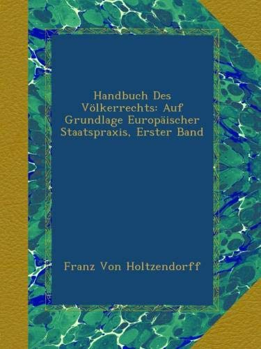 Handbuch Des Völkerrechts: Auf Grundlage Europäischer Staatspraxis, Erster Band