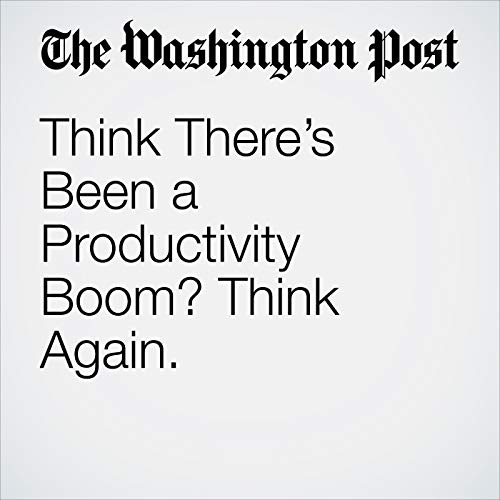 Think There's Been a Productivity Boom? Think Again. copertina