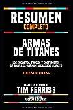 Resumen Completo 'Armas De Titanes: Los Secretos, Trucos Y Costumbres De Aquellos Que Han Alcanzado El Exito (Tools Of Titans)' - Basado En El Libro De Tim Ferriss (Spanish Edition)