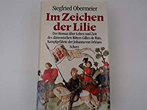 Im Zeichen der Lilie: Der Roman über Leben und Zeit des dämonischen Ritters Gilles de Rais, Kampfgefährte der Johanna von Orléans
