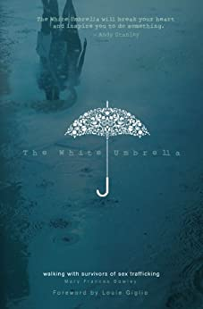 The White Umbrella: Walking with Survivors of Sex Trafficking by [Mary Frances Bowley, Louie Giglio]