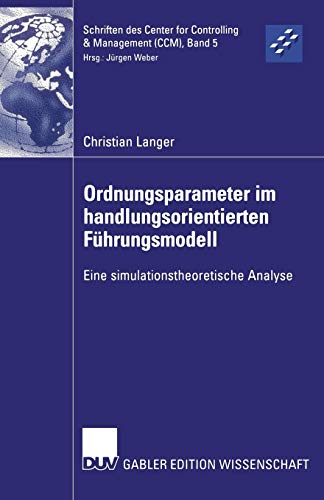 Ordnungsparameter im Handlungsorientierten Führungsmodell: Eine Simulationstheoretische Analyse (Schriften des Center for Controlling & Management ... Controlling & Management (CCM), 5, Band 5)