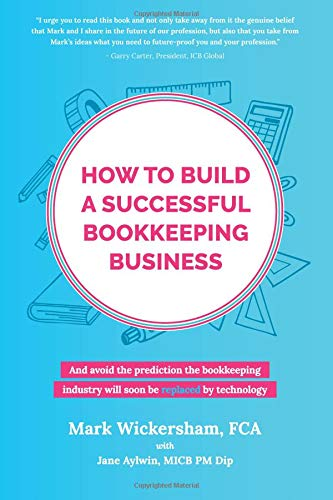 How to build a successful bookkeeping business: And avoid the prediction the bookkeeping industry will soon be replaced by technology