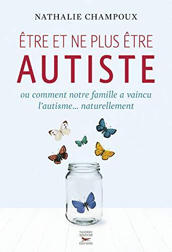 Etre et ne plus être autiste ou comment notre famille a vaincu l'autisme...naturellement