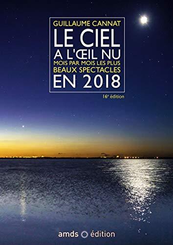 LE CIEL A L OEIL NU EN 2018  16E EDITION: MOIS PAR MOIS LES PLUS BEAUX SPECTACLES  CETTE NOUVELLE EDITION REMPLACE LE 9782 (AMDS)