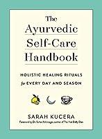 The Ayurvedic Self-Care Handbook: Holistic Healing Rituals for Every Day and Season