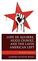 Lope De Aguirre, Hugo Chávez, and the Latin American Left: The Wrath of Liberation