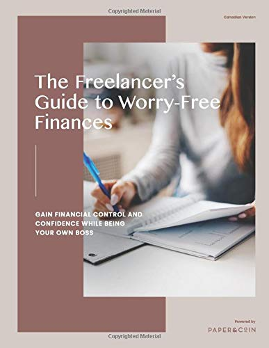 The Freelancer's Guide to Worry-Free Finances: Gain Financial Control and Confidence While Being Your Own Boss