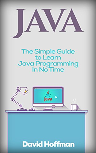 Java: The Simple Guide to Learn Java Programming In No Time (Programming,Database, Java for dummies, coding books, java programming) (HTML,Javascript,Programming,Developers,Coding,CSS,PHP ... Book 2) (English Edition)