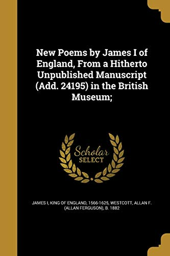 New Poems by James I of England, from a Hitherto Unpublished Manuscript (Add. 24195) in the British Museum;
