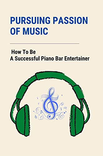 Pursuing Passion Of Music: How To Be A Successful Piano Bar Entertainer: Freelance Piano Bar Entertainer (English Edition)