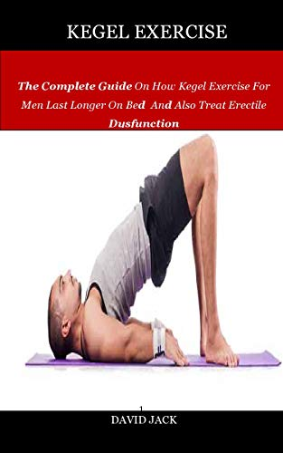 Kegel Exercise: The Complete Guide On How Kegel Exercise For Men Last Longer On Bed And Also Treat Erectile Dysfunction (English Edition)