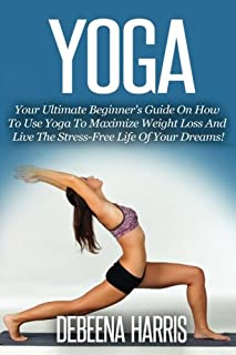 Yoga: Your Ultimate Beginner's Guide On How To Use Yoga To Maximize Weight Loss And Live The Stress-Free Life Of Your Dreams! (Yoga For Beginners, Yoga Books, Meditation, Yoga At Home,)