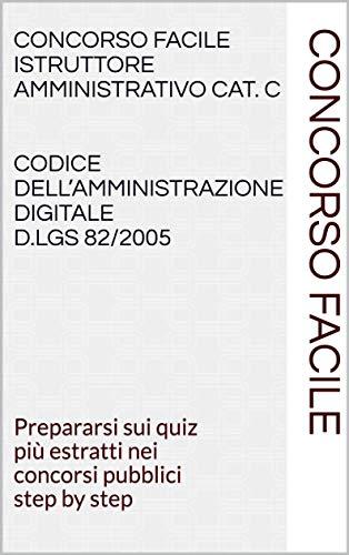 Concorso Facile Istruttore Amministrativo Cat. C Codice dell'Amministrazione digitale D.Lgs 82/2005: Prepararsi sui quiz più estratti nei concorsi pubblici step by step