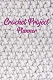 Crochet Project Planner: Organise your Crochet | Keep Tracking and Records: Patterns, Designs, Crochet Stitches, Hooks & Yarns