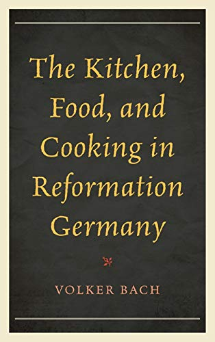 The Kitchen, Food, and Cooking in Reformation Germany (Historic Kitchens)